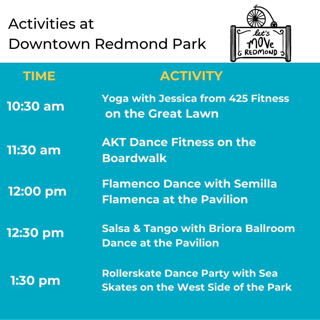Activities at Downtown Redmond Park 10:30 AM Yoga with Jessica from 425 Fitness on the Great Lawn; 11:30 AM AKT Dance Fitness on the Boardwalk; 12:00 PM Flamenco Dance with Semilla Flamenca at the Pavilion; 12:30 PM Salsa & tango with Broira Ballroom Dance at the Pavilion; 1:30 Rollerskate Dance Party with Sea Skates at the West End of the Park